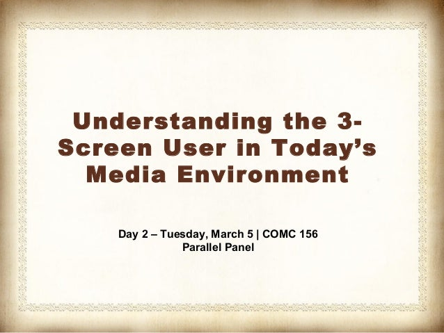Understanding the 3-Screen User in Today's  Media Environment    Day 2 – Tuesday, March 5 | COMC 156               Paralle...