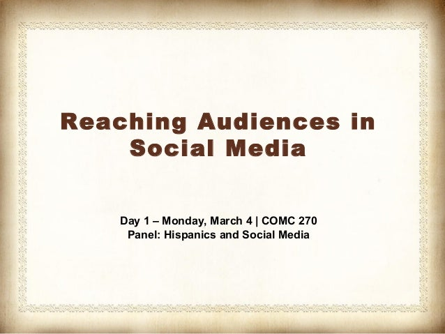 Reaching Audiences in    Social Media    Day 1 – Monday, March 4 | COMC 270     Panel: Hispanics and Social Media