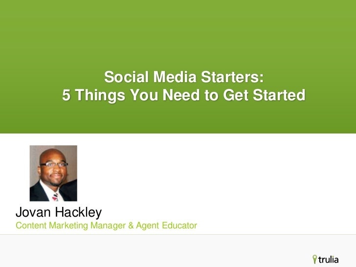 Social Media Starters:          5 Things You Need to Get StartedJovan HackleyContent Marketing Manager & Agent Educator