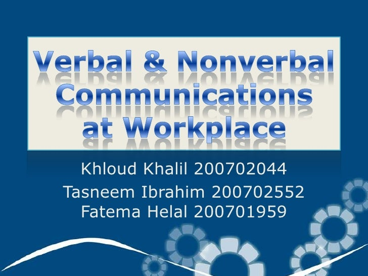 Verbal & Nonverbal Communicationsat Workplace<br />KhloudKhalil 200702044<br />Tasneem Ibrahim 200702552FatemaHelal 200701...