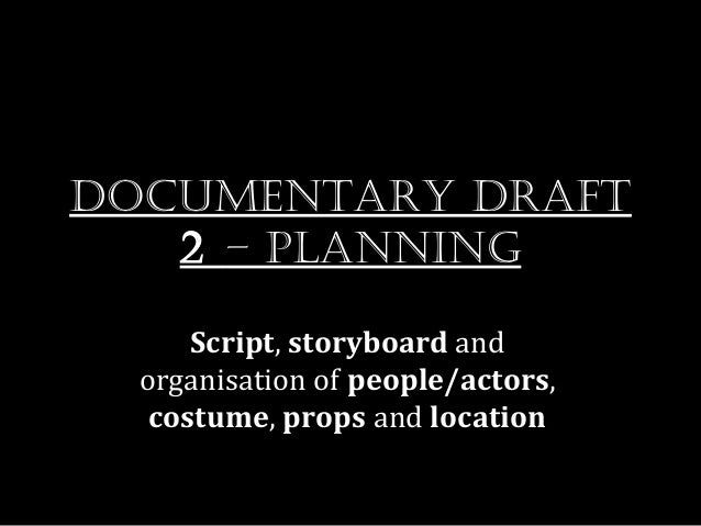 Documentary Draft   2 – planning      Script, storyboard and  organisation of people/actors,   costume, props and location