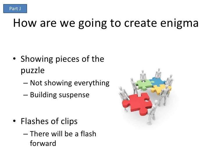 Part J How are we going to create enigma • Showing pieces of the   puzzle         – Not showing everything         – Build...