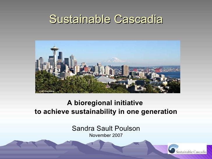 Sustainable Cascadia <ul><li>A bioregional initiative  </li></ul><ul><li>to achieve sustainability in one generation </li>...