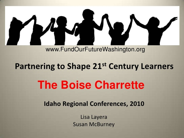 www.FundOurFutureWashington.org<br />Partnering to Shape 21st Century Learners<br />The Boise Charrette<br />Idaho Regiona...