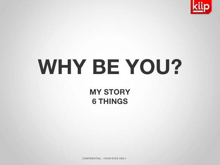 CONFIDENTIAL - YOUR EYES ONLY WHY BE YOU? MY STORY 6 THINGS