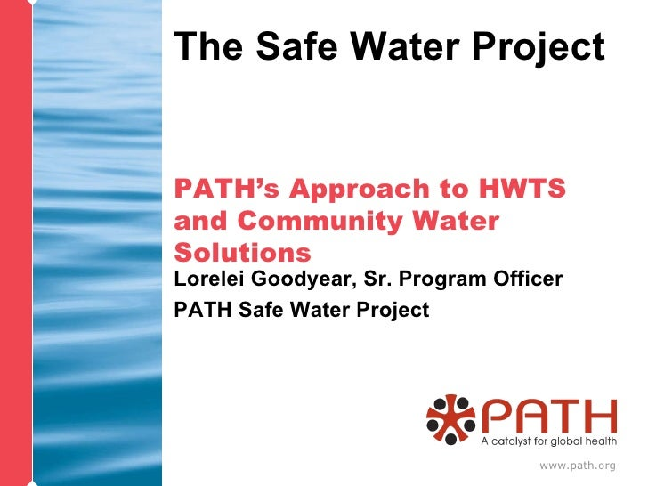 PATH's Approach to HWTS and Community Water Solutions Lorelei Goodyear, Sr. Program Officer PATH Safe Water Project