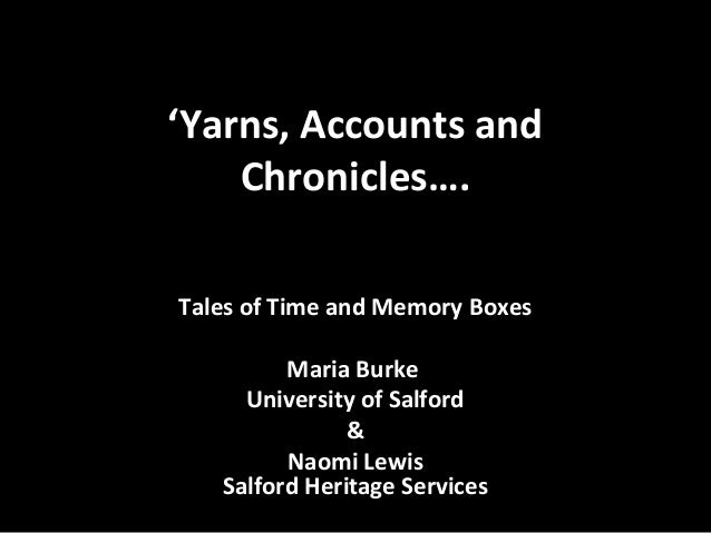 'Yarns, Accounts and Chronicles…. Tales of Time and Memory Boxes Maria Burke University of Salford & Naomi Lewis Salford H...