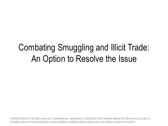 Combating Smuggling and Illicit Trade: An Option to Resolve the Issue © Robert Zeldy 2013 All rights reserved. Commercial ...