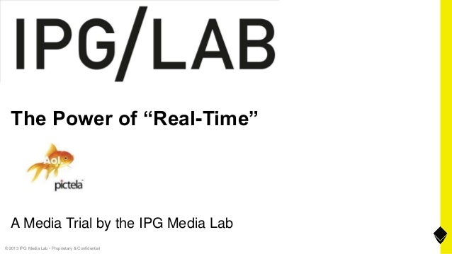 "© 2013 IPG Media Lab • Proprietary & Confidential The Power of ""Real-Time"" A Media Trial by the IPG Media Lab"
