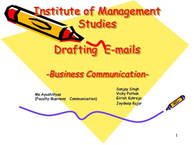 Institute of Management Studies  Drafting E-mails -Business CommunicationMs.AyushiVyas (Faculty-Business  Communication)  ...