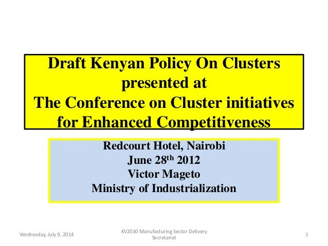 Draft Kenyan Policy On Clusters presented at The Conference on Cluster initiatives for Enhanced Competitiveness Redcourt H...