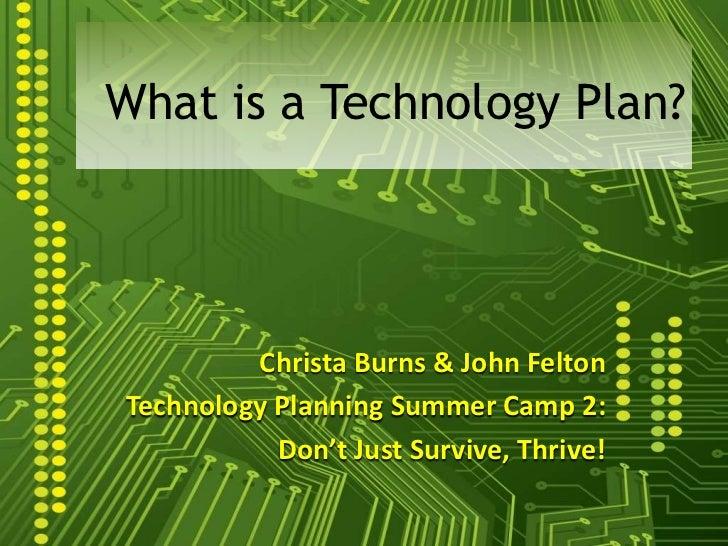 What is a Technology Plan?         Christa Burns & John FeltonTechnology Planning Summer Camp 2:           Don't Just Surv...