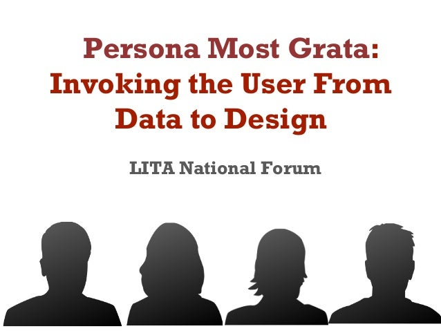 Persona Most Grata: Invoking the User From Data to Design LITA National Forum