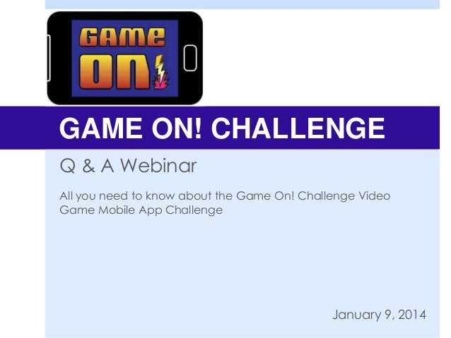 GAME ON! CHALLENGE Q & A Webinar All you need to know about the Game On! Challenge Video Game Mobile App Challenge  Januar...