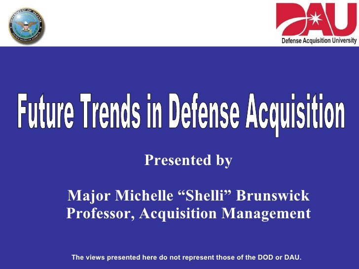 "Presented by Major Michelle ""Shelli"" Brunswick Professor, Acquisition Management Future Trends in Defense Acquisition The ..."