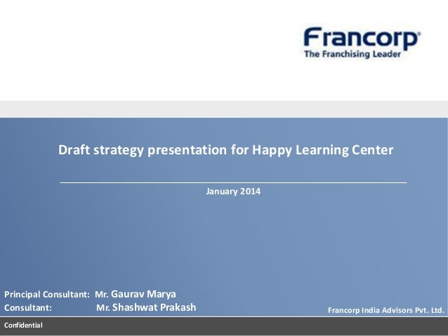 Draft strategy presentation for Happy Learning Center January 2014  Principal Consultant: Mr. Gaurav Marya Consultant: Mr....