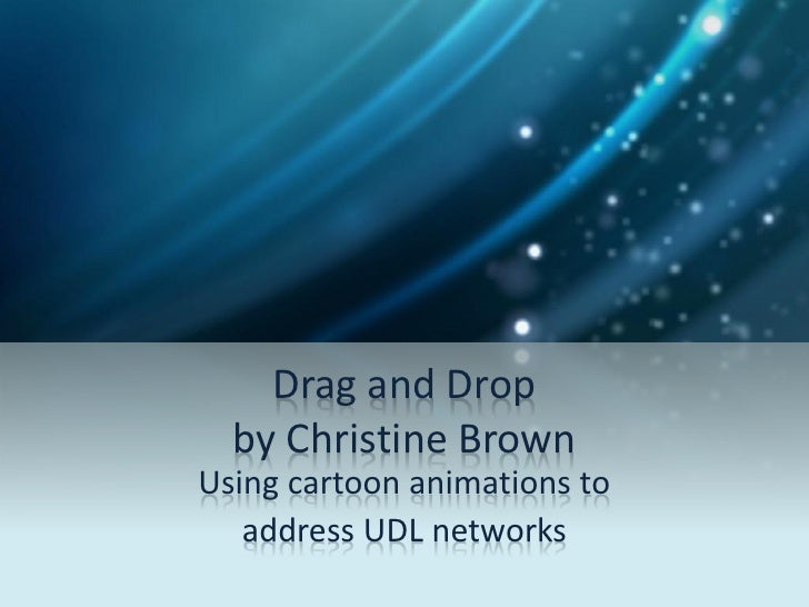 Drag and Drop  by Christine BrownUsing cartoon animations to   address UDL networks