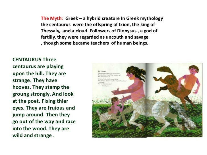 The Myth: Greek – a hybrid creature In Greek mythology           the centaurus were the offspring of Ixion, the king of   ...