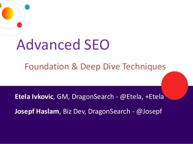 Advanced SEO     Foundation & Deep Dive Techniques Etela Ivkovic, GM, DragonSearch - @Etela, +Etela Josepf Haslam, Biz Dev...