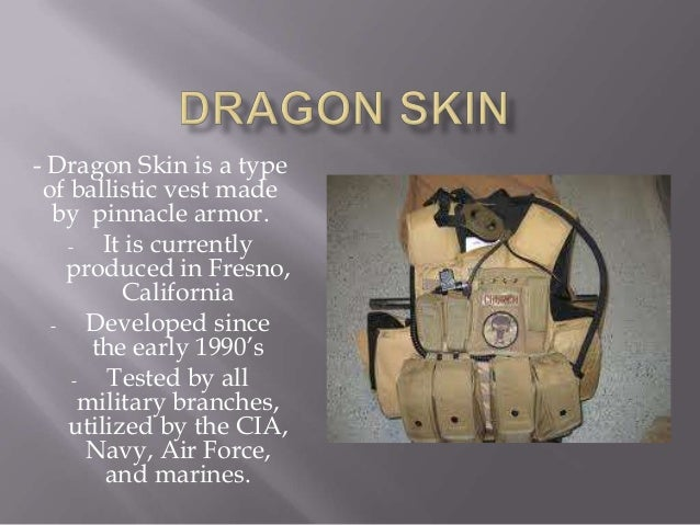 - Dragon Skin is a type of ballistic vest made  by pinnacle armor.    -   It is currently    produced in Fresno,          ...
