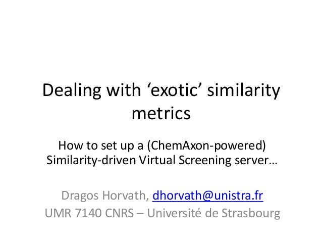 Dealing with 'exotic' similaritymetricsHow to set up a (ChemAxon-powered)Similarity-driven Virtual Screening server…Dragos...