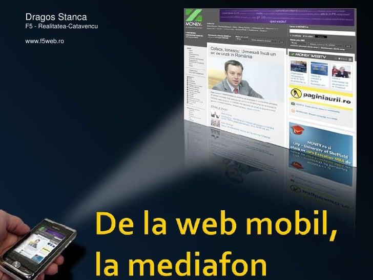 Dragos Stanca<br />F5 - Realitatea-Catavencu<br />www.f5web.ro<br />De la web mobil,  la mediafon<br />
