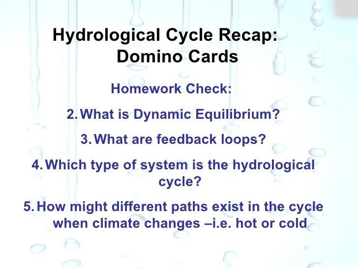 Hydrological Cycle Recap:  Domino Cards <ul><li>Homework Check:  </li></ul><ul><li>What is Dynamic Equilibrium? </li></ul>...