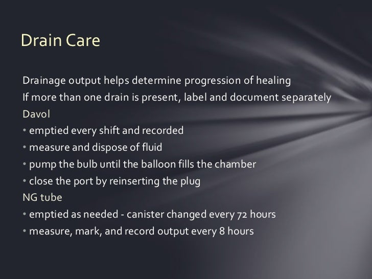 Drain CareDrainage output helps determine progression of healingIf more than one drain is present, label and document sepa...