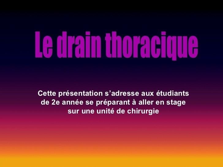 Le drain thoracique Cette présentation s'adresse aux étudiants de 2e année se préparant à aller en stage sur une unité de ...