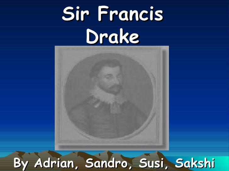 Sir Francis Drake By Adrian, Sandro, Susi, Sakshi
