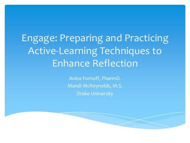 Engage: Preparing and PracticingActive-Learning Techniques toEnhance ReflectionAnisa Fornoff, PharmD.Mandi McReynolds, M.S...