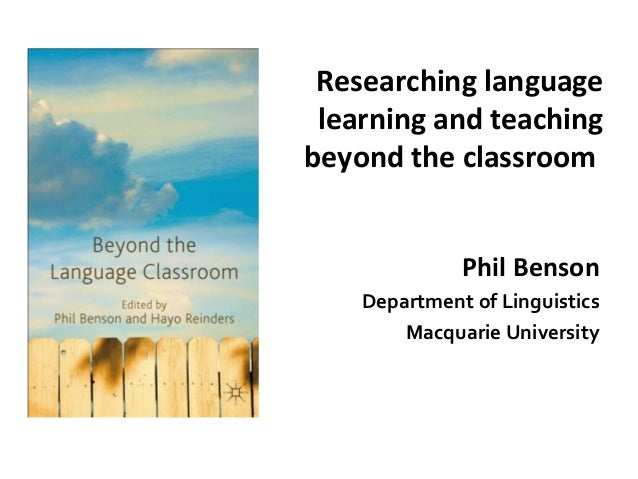 Researching language learning and teaching beyond the classroom Phil Benson Department of Linguistics Macquarie University