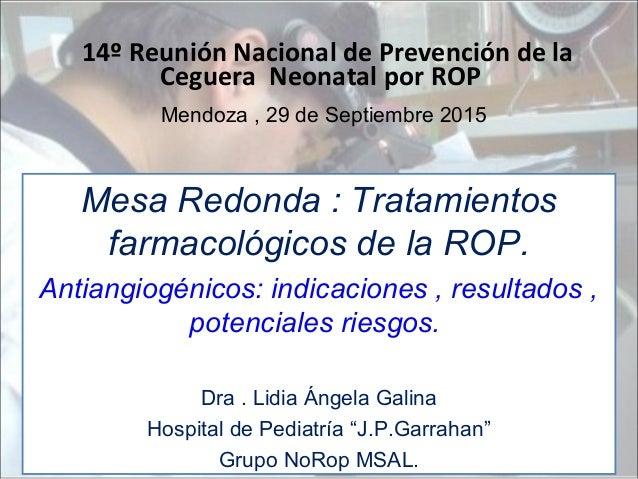 14º Reunión Nacional de Prevención de la Ceguera Neonatal por ROP Mendoza , 29 de Septiembre 2015 Mesa Redonda : Tratamien...
