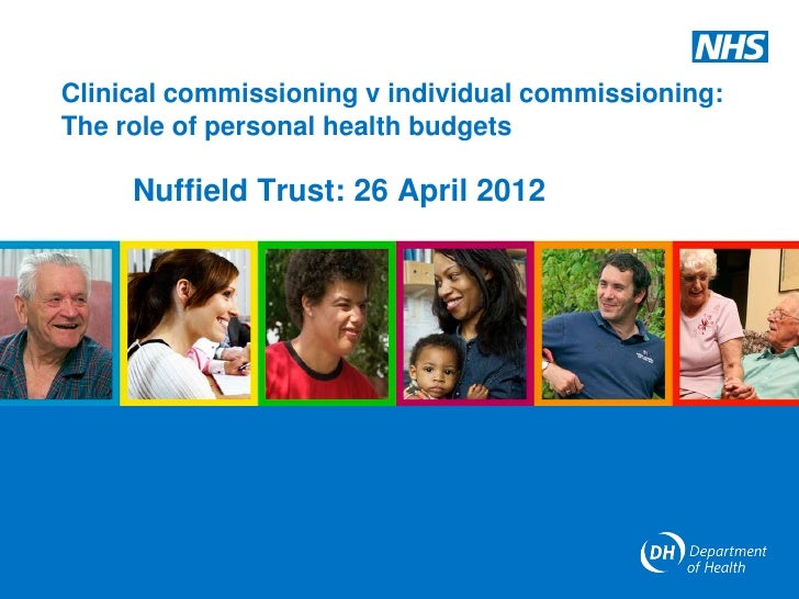 Clinical commissioning v individual commissioning:The role of personal health budgets     Nuffield Trust: 26 April 2012
