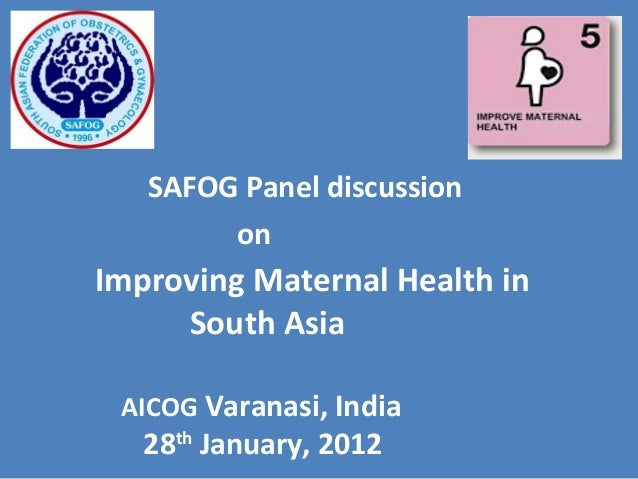 SAFOG Panel discussion on Improving Maternal Health in South Asia AICOG Varanasi, India 28th January, 2012