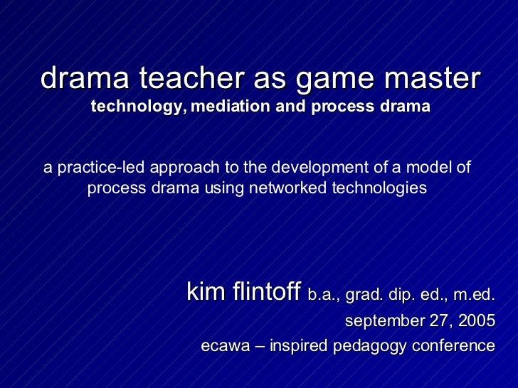 drama teacher as game master technology, mediation and process drama kim flintoff  b.a., grad. dip. ed., m.ed. september 2...