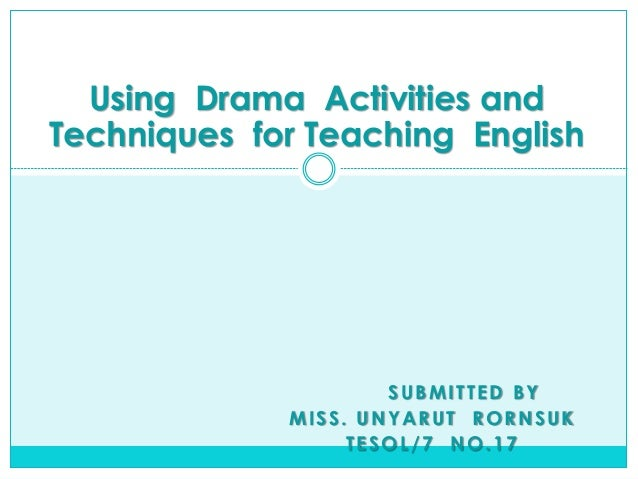 Using Drama Activities and Techniques for Teaching English  SUBMITTED BY MISS. UNYARUT RORNSUK TESOL/7 NO.17