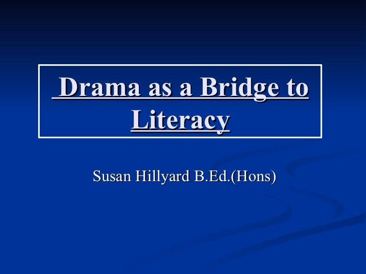 Drama as a Bridge to    Literacy  Susan Hillyard B.Ed.(Hons)