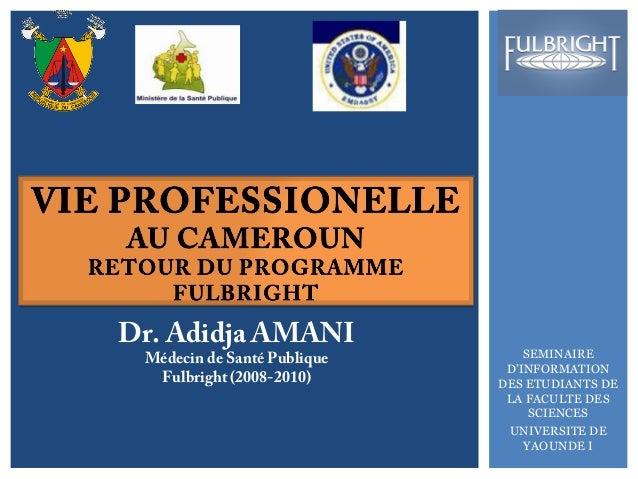 SEMINAIRE  D'INFORMATION  DES ETUDIANTS DE  LA FACULTE DES  SCIENCES  UNIVERSITE DE  YAOUNDE I  Dr. Adidja AMANI Médecin d...