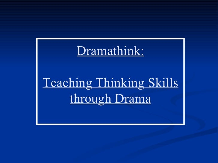 Dramathink:Teaching Thinking Skills    through Drama