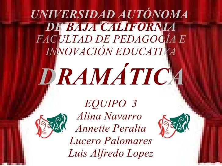 UNIVERSIDAD AUTÓNOMA  DE  BAJA CALIFORN IA FAC ULTAD DE PEDAGOG ÍA E IN NOVACIÓN EDUCATI VA D RAMÁTIC A EQUIPO  3 Alina Na...
