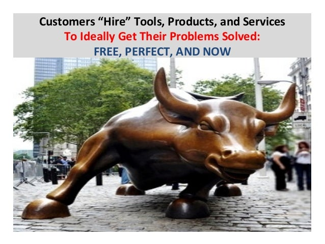 """Customers  """"Hire""""  Tools,  Products,  and  Services   To  Ideally  Get  Their  Problems  Solved:  ..."""