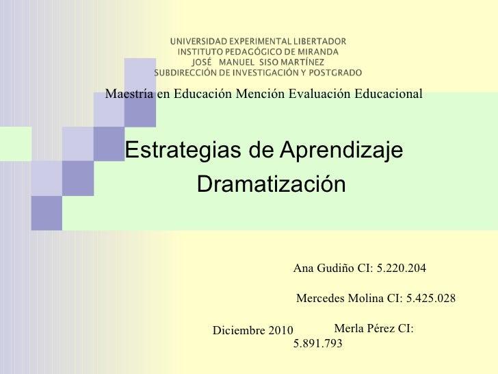 Estrategias de Aprendizaje Dramatización <ul><ul><ul><ul><li>Maestría en Educación Mención Evaluación Educacional </li></u...