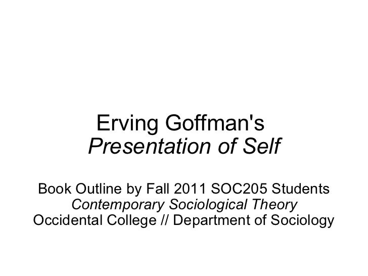 Erving Goffman's  Presentation of Self Book Outline by Fall 2011 SOC205 Students Contemporary Sociological Theory Occident...