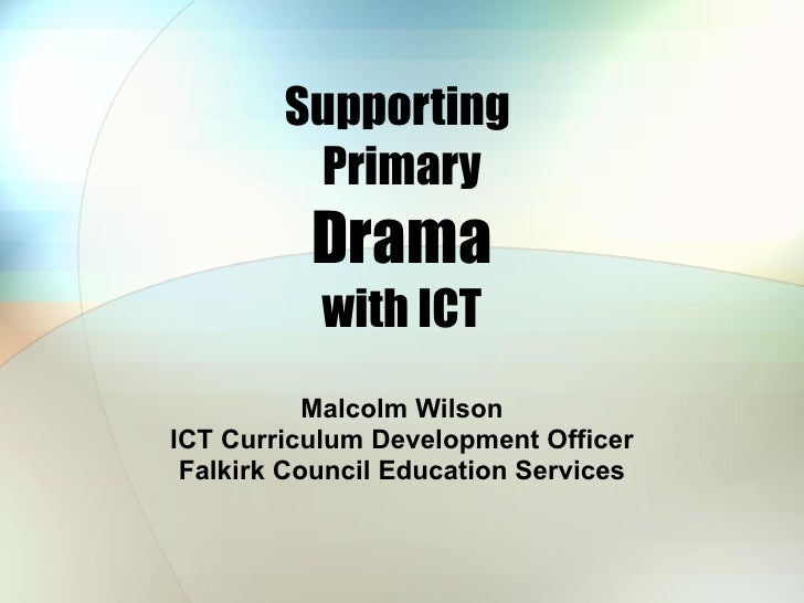 Supporting  Primary Drama with ICT Malcolm Wilson ICT Curriculum Development Officer Falkirk Council Education Services