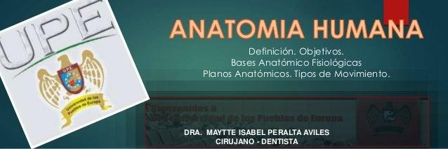 DRA. MAYTTE ISABEL PERALTA AVILES CIRUJANO - DENTISTA Definición. Objetivos. Bases Anatómico Fisiológicas Planos Anatómico...