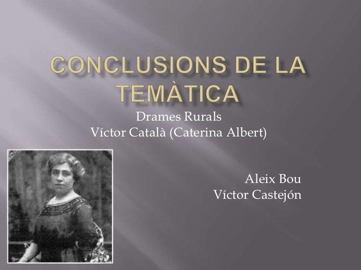 Conclusions de la temàtica<br />Drames Rurals<br />Víctor Català (Caterina Albert)<br />Aleix Bou <br />Víctor Castejón<br />
