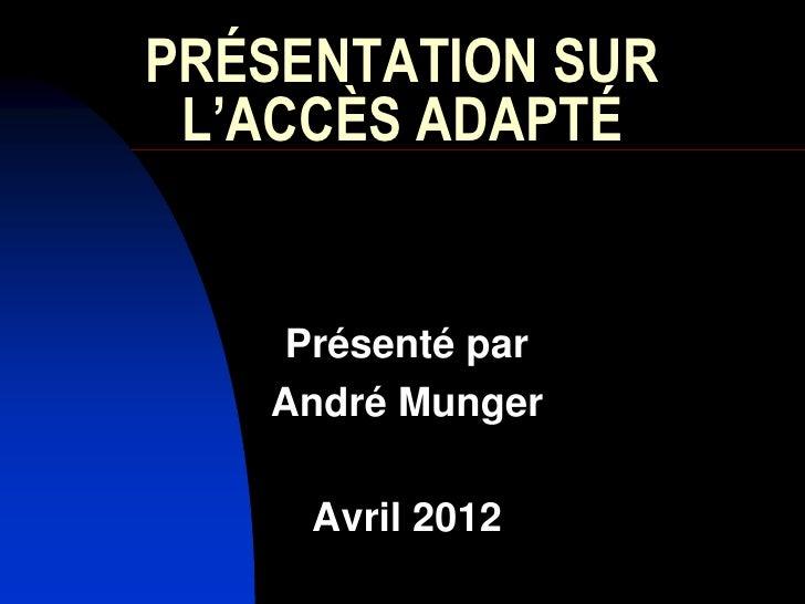 PRÉSENTATION SUR L'ACCÈS ADAPTÉ   Présenté par   André Munger     Avril 2012