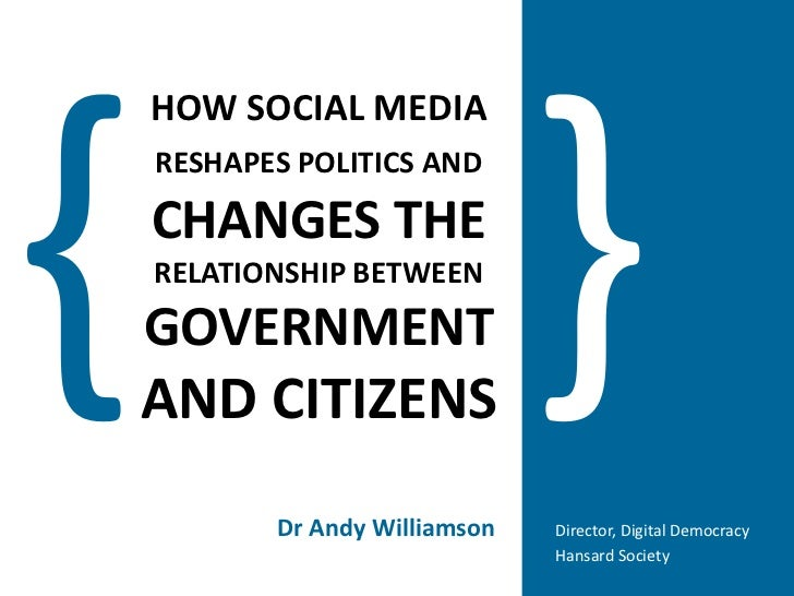 }<br />{<br />HOW SOCIAL MEDIARESHAPES POLITICS ANDCHANGES THE RELATIONSHIP BETWEENGOVERNMENTAND CITIZENS<br />Dr Andy Wil...