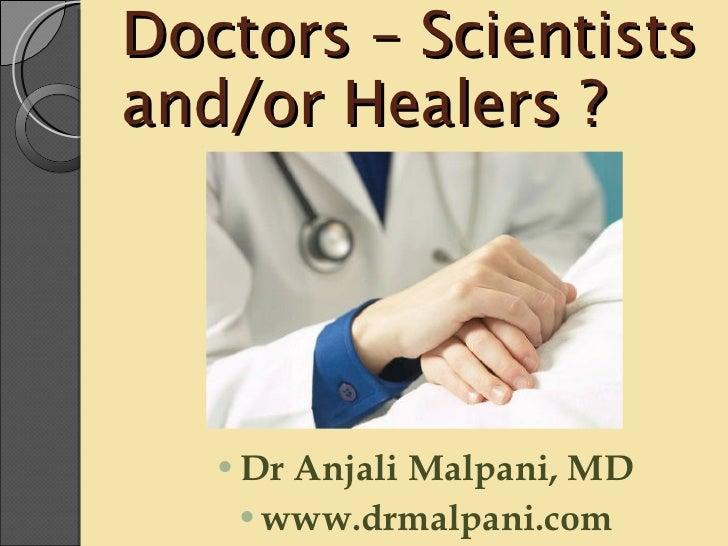 Doctors – Scientists and/or Healers ? <ul><li>Dr Anjali Malpani, MD </li></ul><ul><li>www.drmalpani.com </li></ul>
